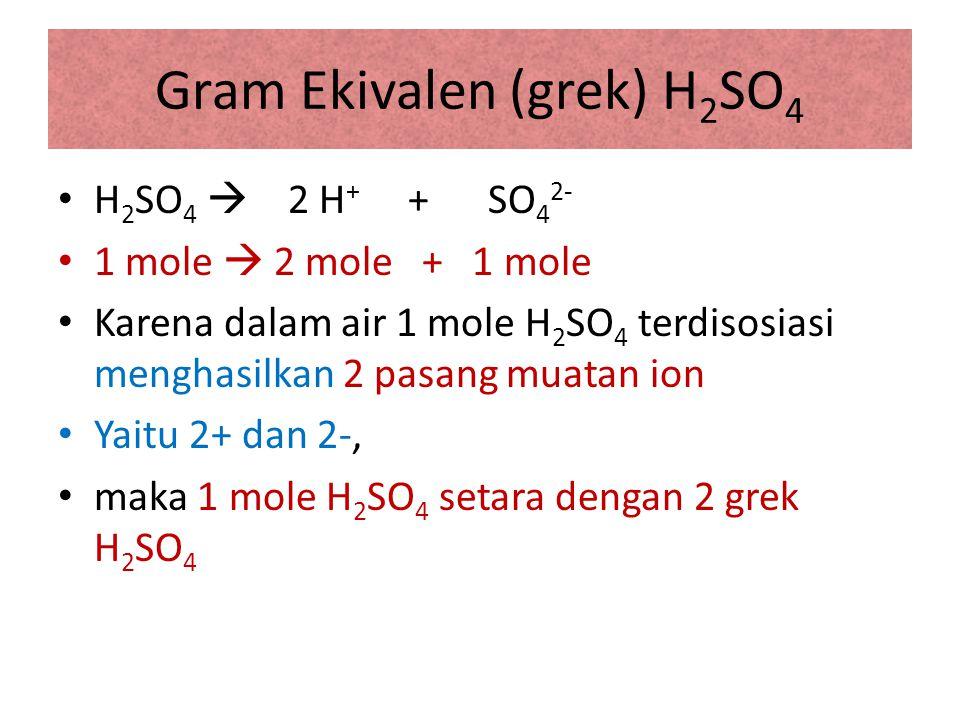 Gram Ekivalen (grek) H 2 SO 4 H 2 SO 4  2 H + + SO 4 2- 1 mole  2 mole + 1 mole Karena dalam air 1 mole H 2 SO 4 terdisosiasi menghasilkan 2 pasang