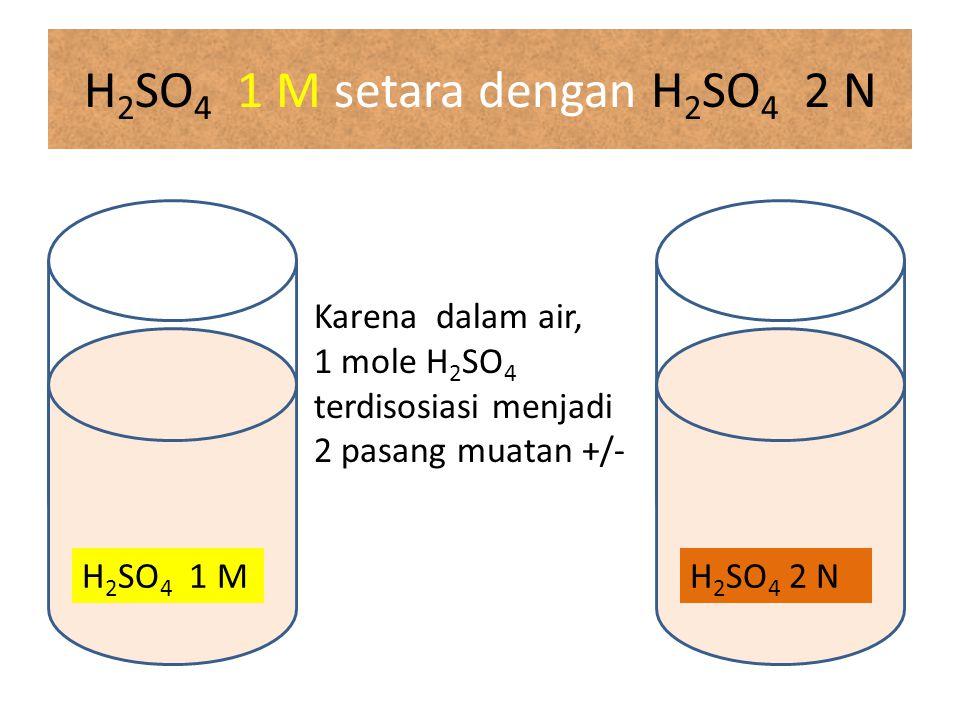H 2 SO 4 1 M setara dengan H 2 SO 4 2 N H 2 SO 4 2 N Karena dalam air, 1 mole H 2 SO 4 terdisosiasi menjadi 2 pasang muatan +/- H 2 SO 4 1 M