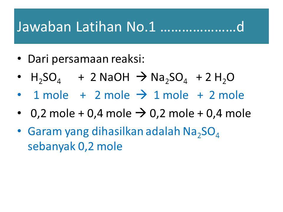 Jawaban Latihan No.1 …………………d Dari persamaan reaksi: H 2 SO 4 + 2 NaOH  Na 2 SO 4 + 2 H 2 O 1 mole + 2 mole  1 mole + 2 mole 0,2 mole + 0,4 mole  0