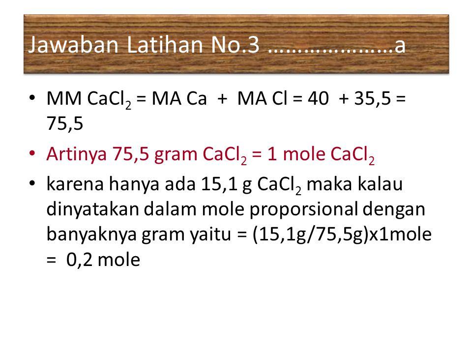 Jawaban Latihan No.3 …………………a MM CaCl 2 = MA Ca + MA Cl = 40 + 35,5 = 75,5 Artinya 75,5 gram CaCl 2 = 1 mole CaCl 2 karena hanya ada 15,1 g CaCl 2 mak
