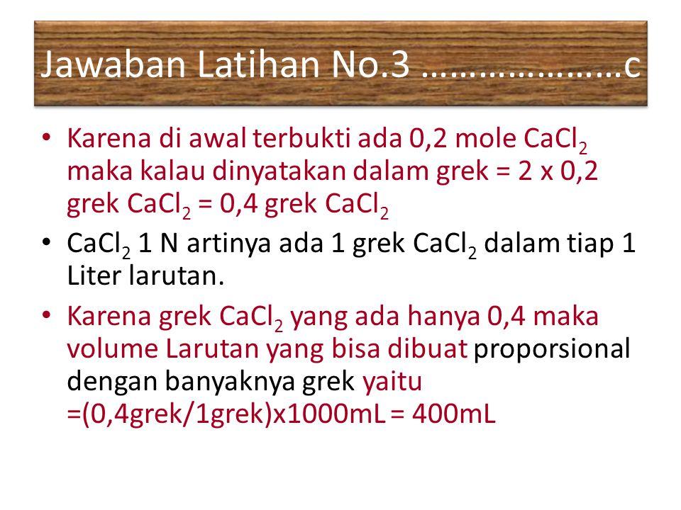 Jawaban Latihan No.3 …………………c Karena di awal terbukti ada 0,2 mole CaCl 2 maka kalau dinyatakan dalam grek = 2 x 0,2 grek CaCl 2 = 0,4 grek CaCl 2 CaC