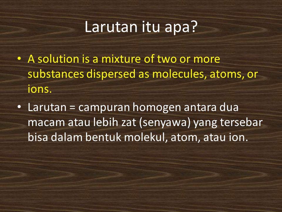 Larutan itu apa? A solution is a mixture of two or more substances dispersed as molecules, atoms, or ions. Larutan = campuran homogen antara dua macam