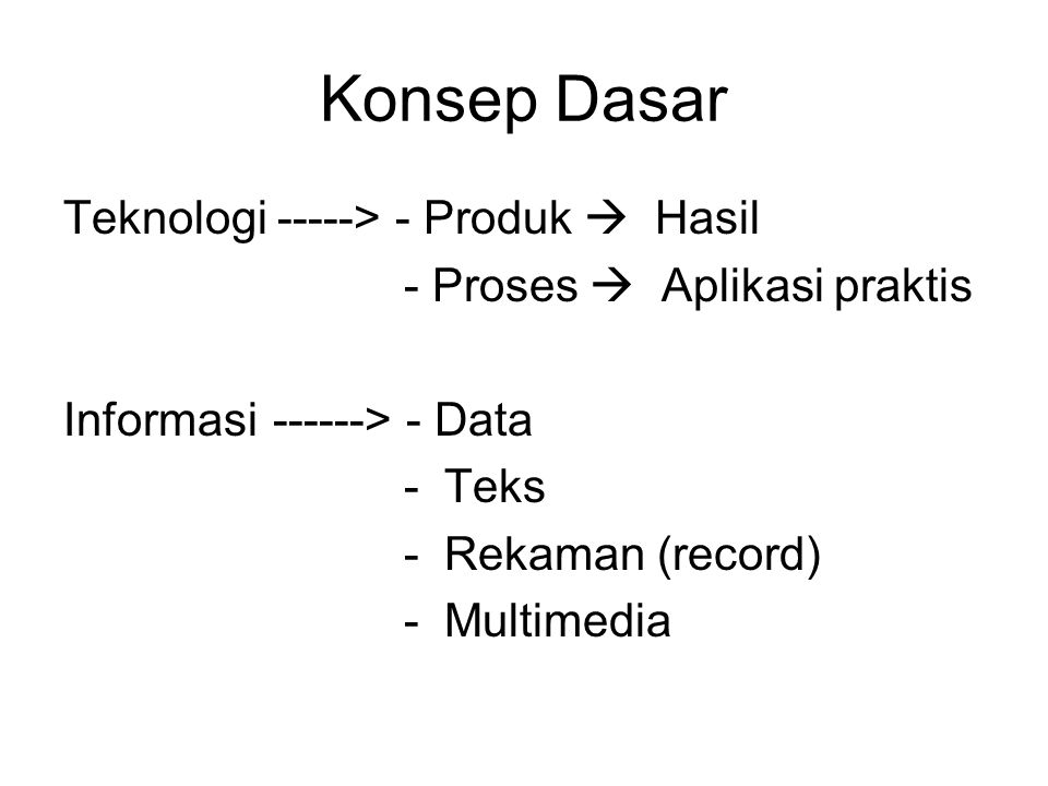 Konsep Dasar Teknologi -----> - Produk  Hasil - Proses  Aplikasi praktis Informasi------> - Data - Teks - Rekaman (record) - Multimedia