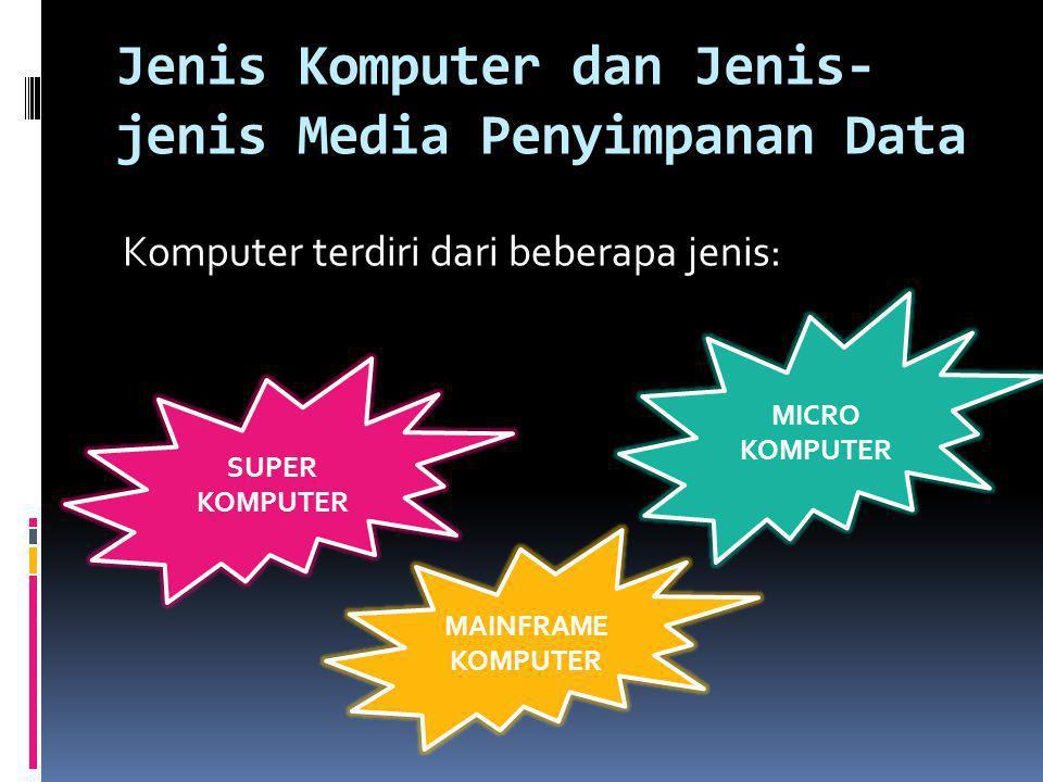 Jenis Komputer dan Jenis- jenis Media Penyimpanan Data Komputer terdiri dari beberapa jenis: SUPER KOMPUTER MAINFRAME KOMPUTER MICRO KOMPUTER