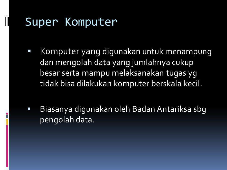 Super Komputer  Komputer yang digunakan untuk menampung dan mengolah data yang jumlahnya cukup besar serta mampu melaksanakan tugas yg tidak bisa dil
