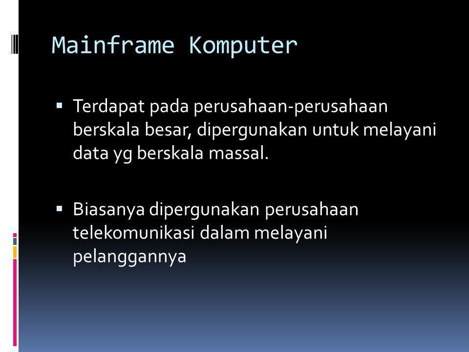 Mainframe Komputer  Terdapat pada perusahaan-perusahaan berskala besar, dipergunakan untuk melayani data yg berskala massal.  Biasanya dipergunakan