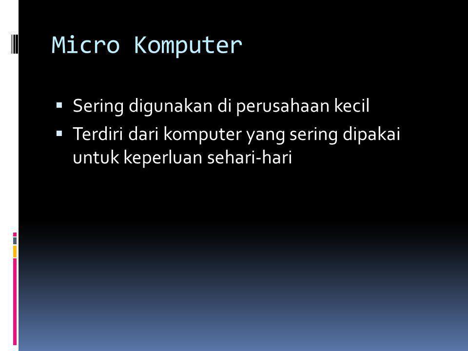Micro Komputer  Sering digunakan di perusahaan kecil  Terdiri dari komputer yang sering dipakai untuk keperluan sehari-hari