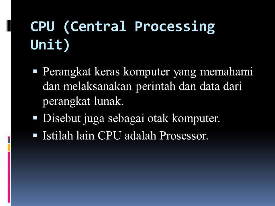 CPU (Central Processing Unit)  Perangkat keras komputer yang memahami dan melaksanakan perintah dan data dari perangkat lunak.  Disebut juga sebagai