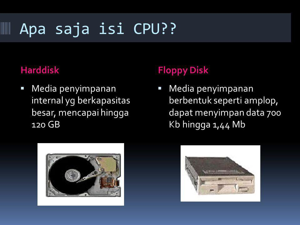 Apa saja isi CPU?? HarddiskFloppy Disk  Media penyimpanan internal yg berkapasitas besar, mencapai hingga 120 GB  Media penyimpanan berbentuk sepert