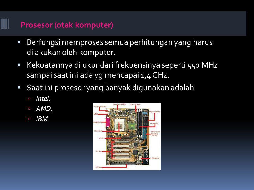 Prosesor (otak komputer)  Berfungsi memproses semua perhitungan yang harus dilakukan oleh komputer.  Kekuatannya di ukur dari frekuensinya seperti 5