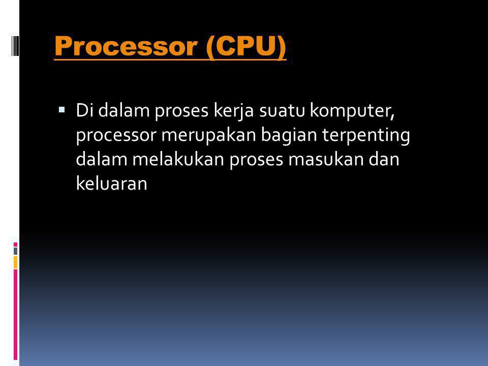 Processor (CPU)  Di dalam proses kerja suatu komputer, processor merupakan bagian terpenting dalam melakukan proses masukan dan keluaran