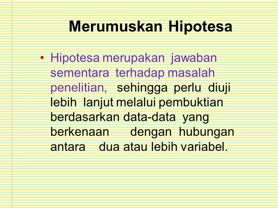 Merumuskan Hipotesa Hipotesa merupakan jawaban sementara terhadap masalah penelitian, sehingga perlu diuji lebih lanjut melalui pembuktian berdasarkan