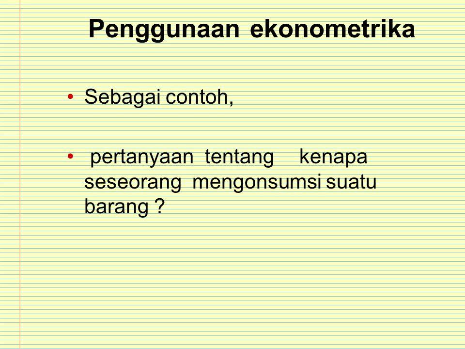 Penggunaan ekonometrika Sebagai contoh, pertanyaan tentangkenapa seseorang mengonsumsi suatu barang ?