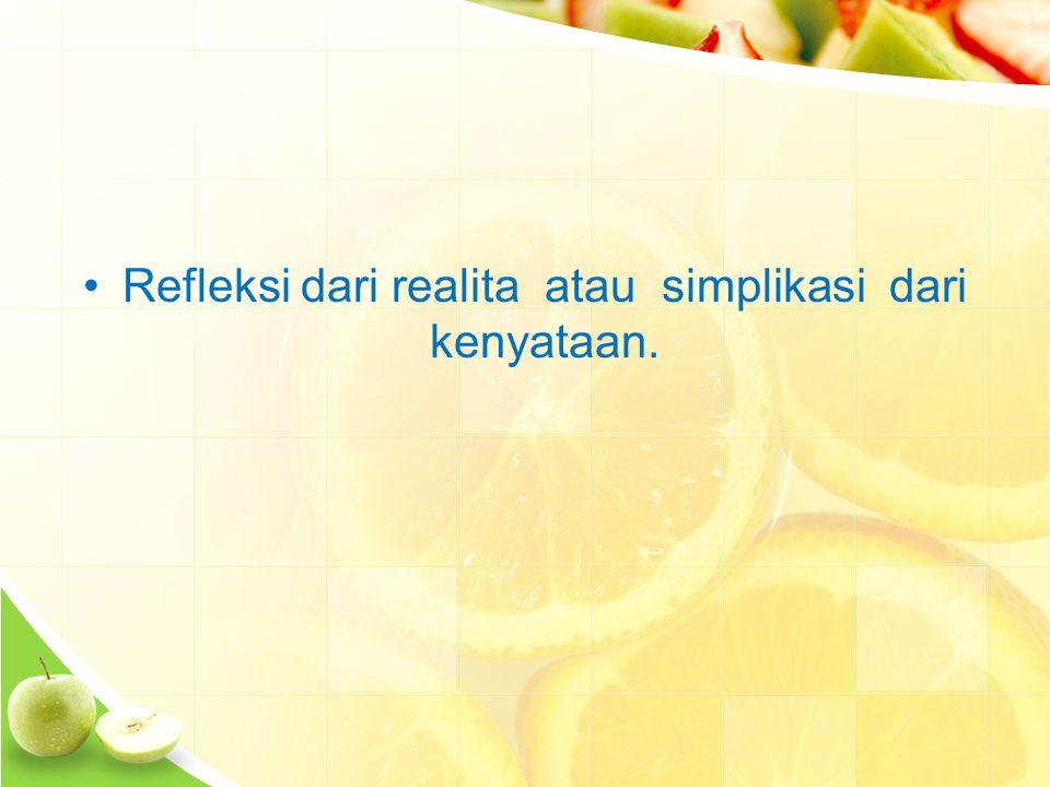 Refleksi dari realita atau simplikasi dari kenyataan.