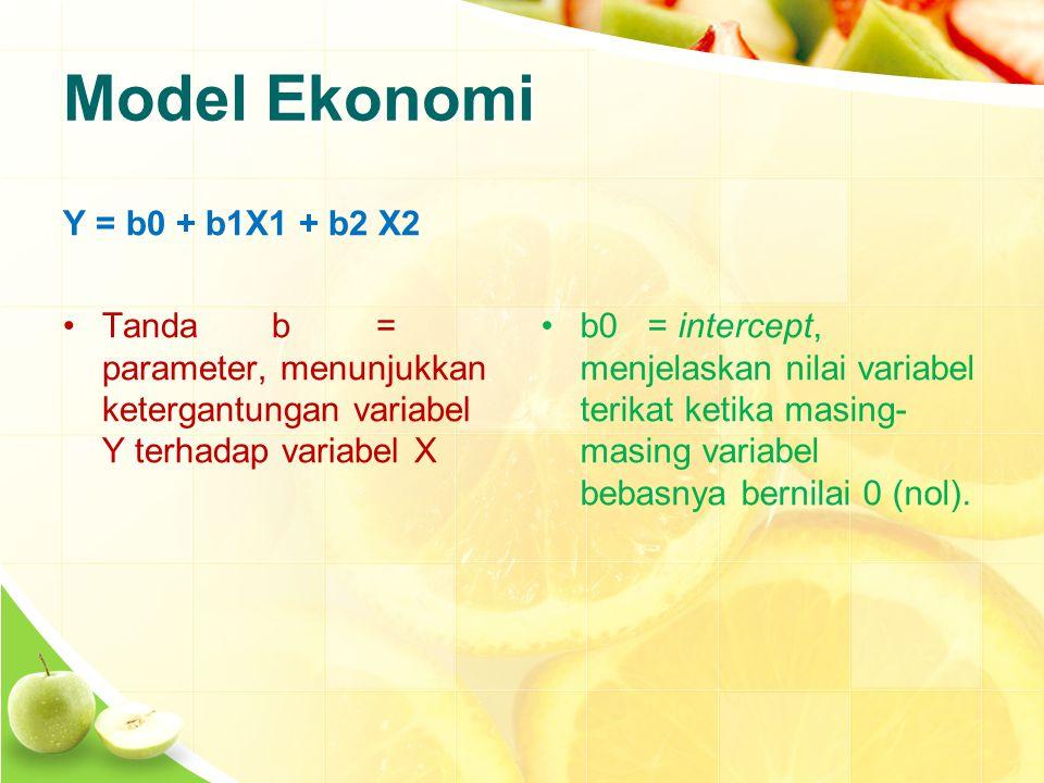 Model Ekonomi Y = b0 + b1X1 + b2 X2 Tandab= parameter, menunjukkan ketergantungan variabel Y terhadap variabel X b0 = intercept, menjelaskan nilai variabel terikat ketika masing- masing variabel bebasnya bernilai 0 (nol).