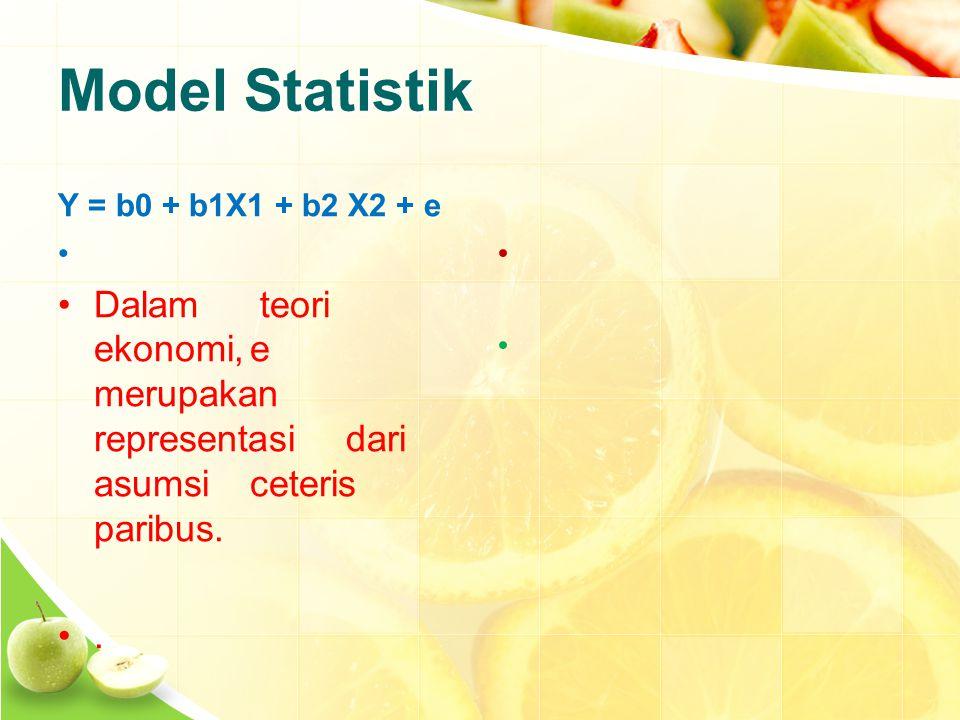 Model Statistik Y = b0 + b1X1 + b2 X2 + e Dalam teori ekonomi,e merupakan representasidari asumsiceteris paribus...