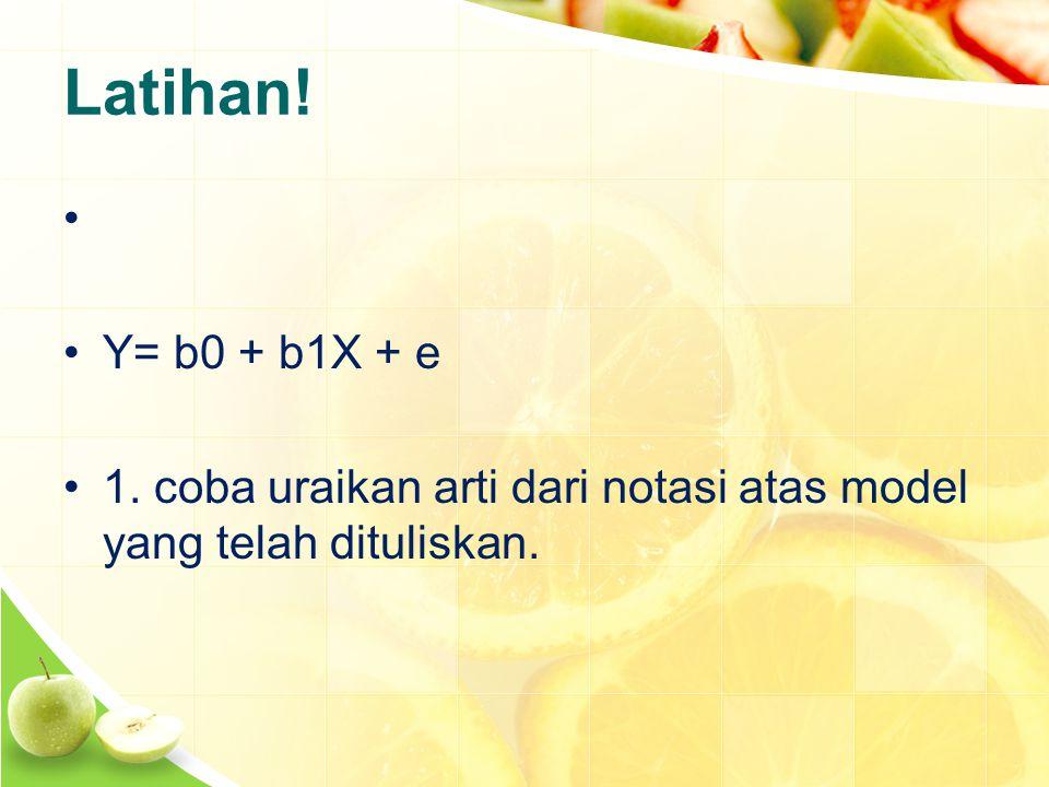Latihan! Y= b0 + b1X + e 1. coba uraikan arti dari notasi atas model yang telah dituliskan.