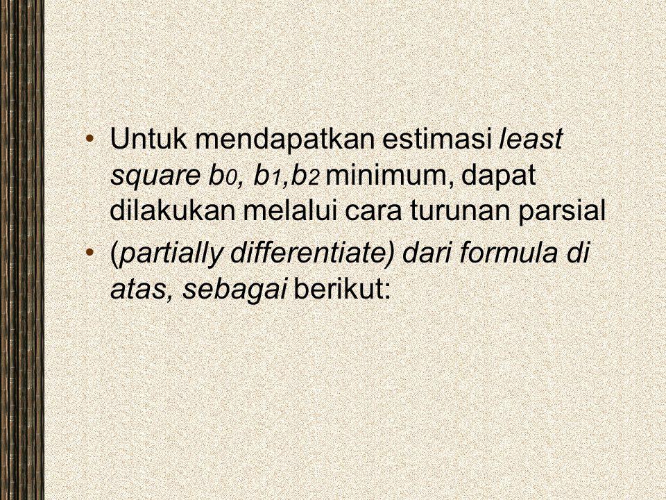 Untuk mendapatkan estimasi least square b 0, b 1,b 2 minimum, dapat dilakukan melalui cara turunan parsial (partially differentiate) dari formula di a