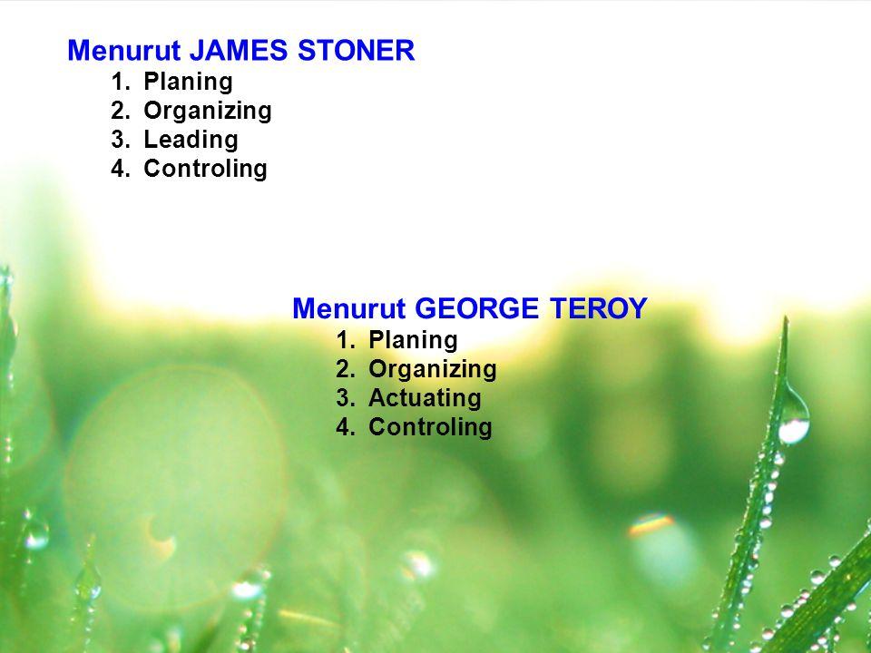Menurut JAMES STONER 1.Planing 2.Organizing 3.Leading 4.Controling Menurut GEORGE TEROY 1.Planing 2.Organizing 3.Actuating 4.Controling