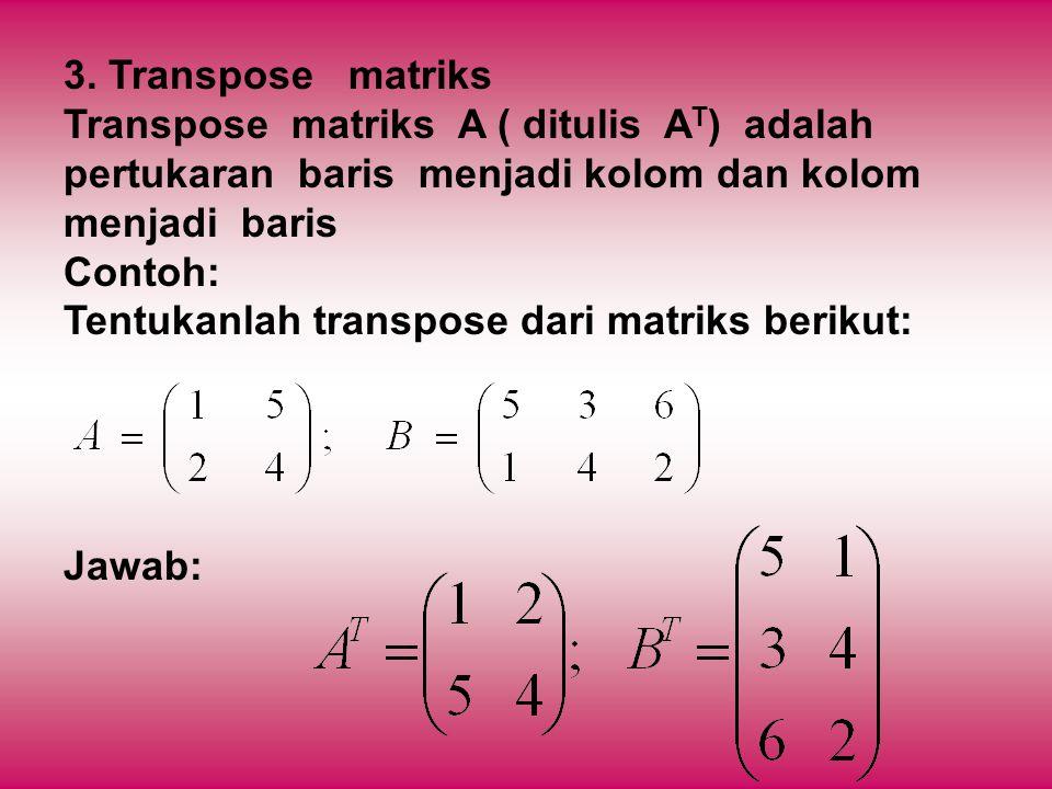 3. Transpose matriks Transpose matriks A ( ditulis A T ) adalah pertukaran baris menjadi kolom dan kolom menjadi baris Contoh: Tentukanlah transpose d