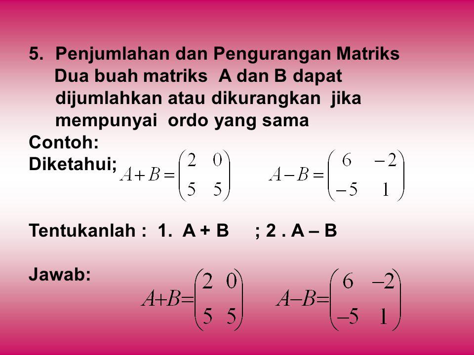 5.Penjumlahan dan Pengurangan Matriks Dua buah matriks A dan B dapat dijumlahkan atau dikurangkan jika mempunyai ordo yang sama Contoh: Diketahui; Ten