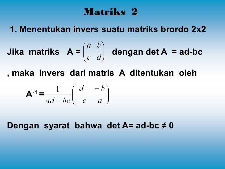 Matriks 2 1. Menentukan invers suatu matriks brordo 2x2 Jika matriks A = dengan det A = ad-bc, maka invers dari matris A ditentukan oleh A -1 = Dengan