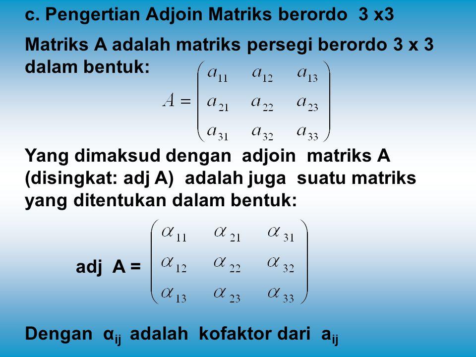 c. Pengertian Adjoin Matriks berordo 3 x3 Matriks A adalah matriks persegi berordo 3 x 3 dalam bentuk: Yang dimaksud dengan adjoin matriks A (disingka