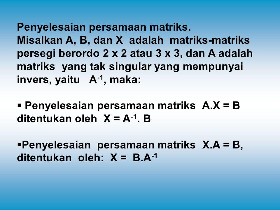 Penyelesaian persamaan matriks. Misalkan A, B, dan X adalah matriks-matriks persegi berordo 2 x 2 atau 3 x 3, dan A adalah matriks yang tak singular y