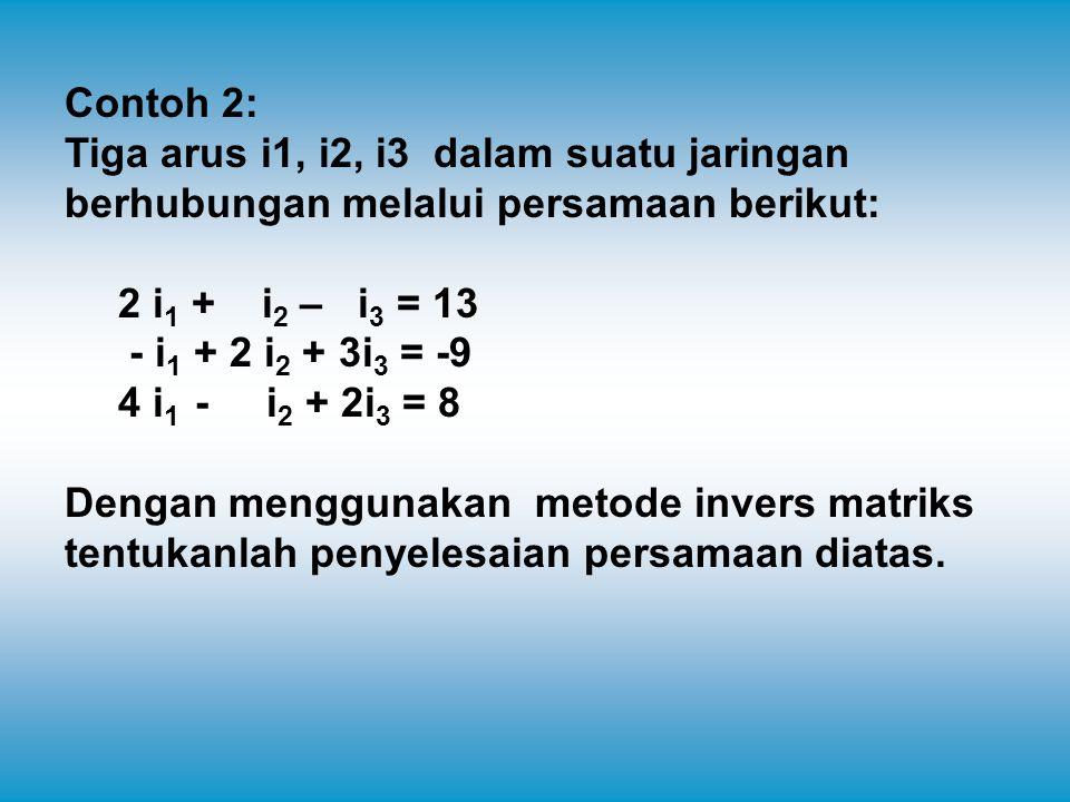 Contoh 2: Tiga arus i1, i2, i3 dalam suatu jaringan berhubungan melalui persamaan berikut: 2 i 1 + i 2 – i 3 = 13 - i 1 + 2 i 2 + 3i 3 = -9 4 i 1 - i 2 + 2i 3 = 8 Dengan menggunakan metode invers matriks tentukanlah penyelesaian persamaan diatas.