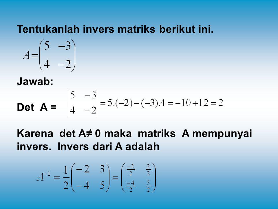 Tentukanlah invers matriks berikut ini. Jawab: Det A = Karena det A≠ 0 maka matriks A mempunyai invers. Invers dari A adalah