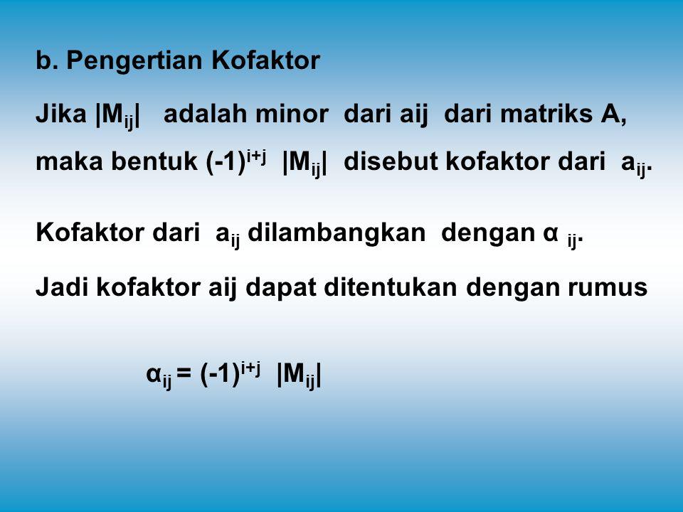 Contoh:  Kofaktor dari a 11 adalah α 11 = (-1) 1+1  M 11  = +  M 11    Kofaktor dari a 12 adalah α 12 = (-1) 1+2  M 12  = -  M 12    Kofaktor dari a 13 adalah α 13 = (-1) 1+3  M 13  = +  M 13    Kofaktor dari a 21 adalah α 21 = (-1) 2+1  M 21  = -  M 21    Kofaktor dari a 22 adalah α 22 = (-1) 2+2  M 22  = +  M 22    Kofaktor dari a 23 adalah α 23 = (-1) 2+3  M 23  = -  M 23    Kofaktor dari a 31 adalah α 31 = (-1) 3+1  M 31  = +  M 31    Kofaktor dari a 32 adalah α 32 = (-1) 3+2  M 32  = -  M 32    Kofaktor dari a 33 adalah α 33 = (-1) 3+3  M 33  = +  M 33  