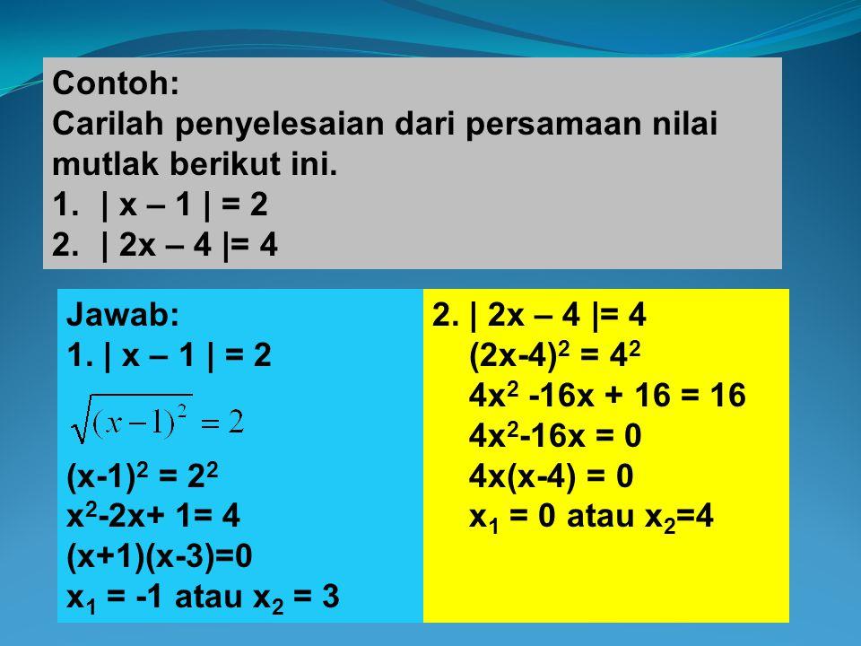 Contoh: Carilah penyelesaian dari persamaan nilai mutlak berikut ini. 1.| x – 1 | = 2 2.| 2x – 4 |= 4 Jawab: 1. | x – 1 | = 2 (x-1) 2 = 2 2 x 2 -2x+ 1