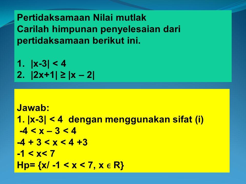 Pertidaksamaan Nilai mutlak Carilah himpunan penyelesaian dari pertidaksamaan berikut ini. 1.|x-3| < 4 2.|2x+1| ≥ |x – 2| Jawab: 1. |x-3| < 4 dengan m