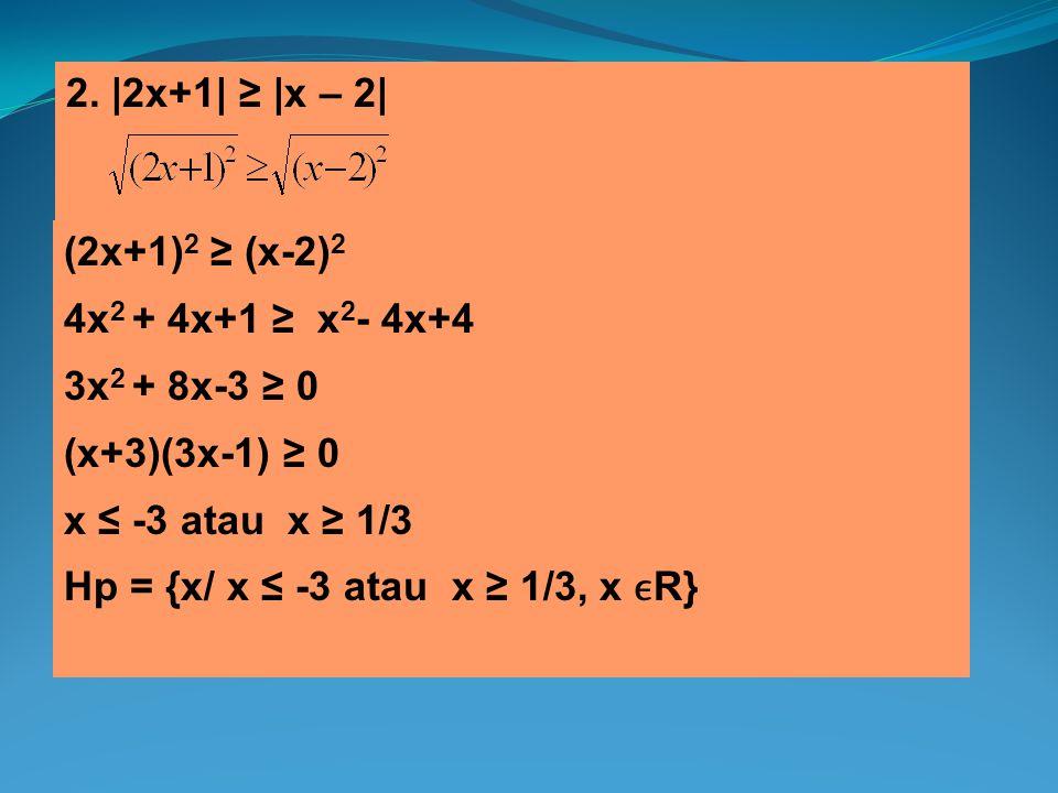2. |2x+1| ≥ |x – 2| (2x+1) 2 ≥ (x-2) 2 4x 2 + 4x+1 ≥ x 2 - 4x+4 3x 2 + 8x-3 ≥ 0 (x+3)(3x-1) ≥ 0 x ≤ -3 atau x ≥ 1/3 Hp = {x/ x ≤ -3 atau x ≥ 1/3, x R}