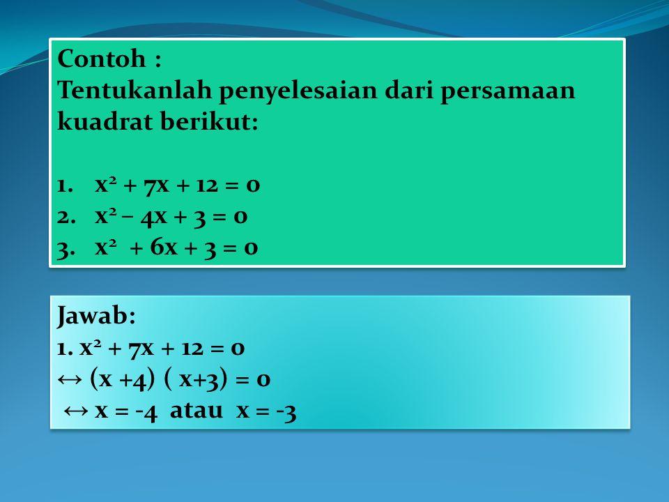Contoh : Tentukanlah penyelesaian dari persamaan kuadrat berikut: 1.x 2 + 7x + 12 = 0 2.x 2 – 4x + 3 = 0 3.x 2 + 6x + 3 = 0 Contoh : Tentukanlah penye