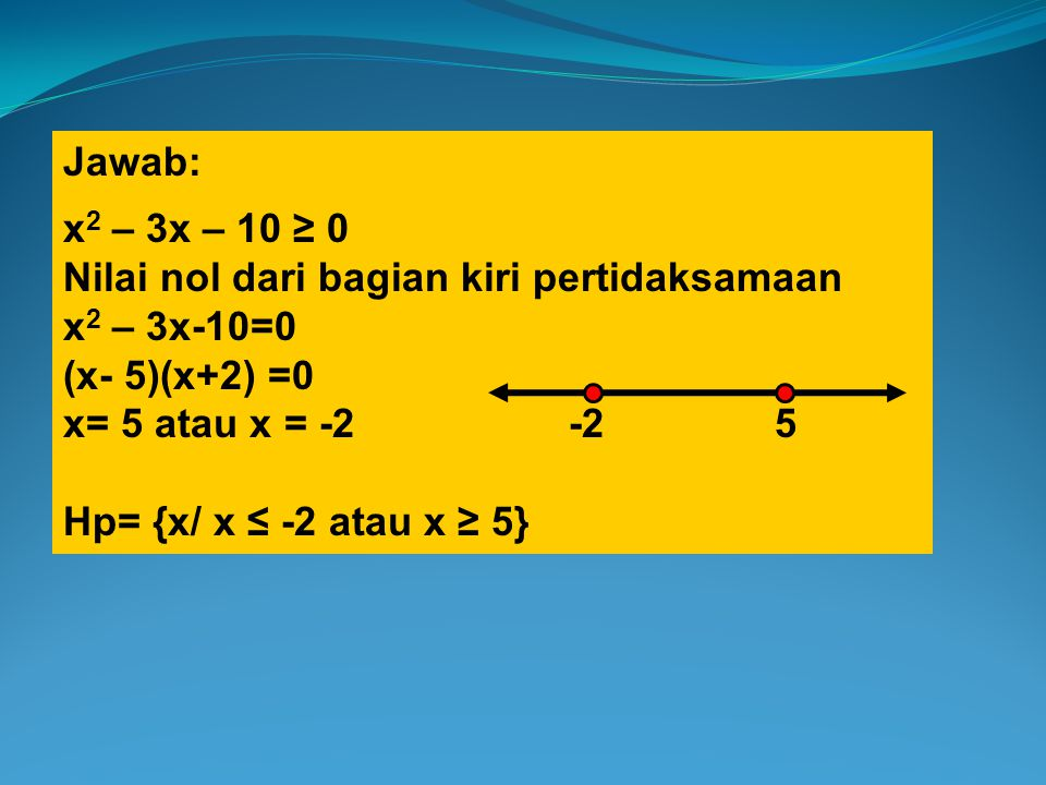 Jawab: x 2 – 3x – 10 ≥ 0 Nilai nol dari bagian kiri pertidaksamaan x 2 – 3x-10=0 (x- 5)(x+2) =0 x= 5 atau x = -2 -2 5 Hp= {x/ x ≤ -2 atau x ≥ 5}