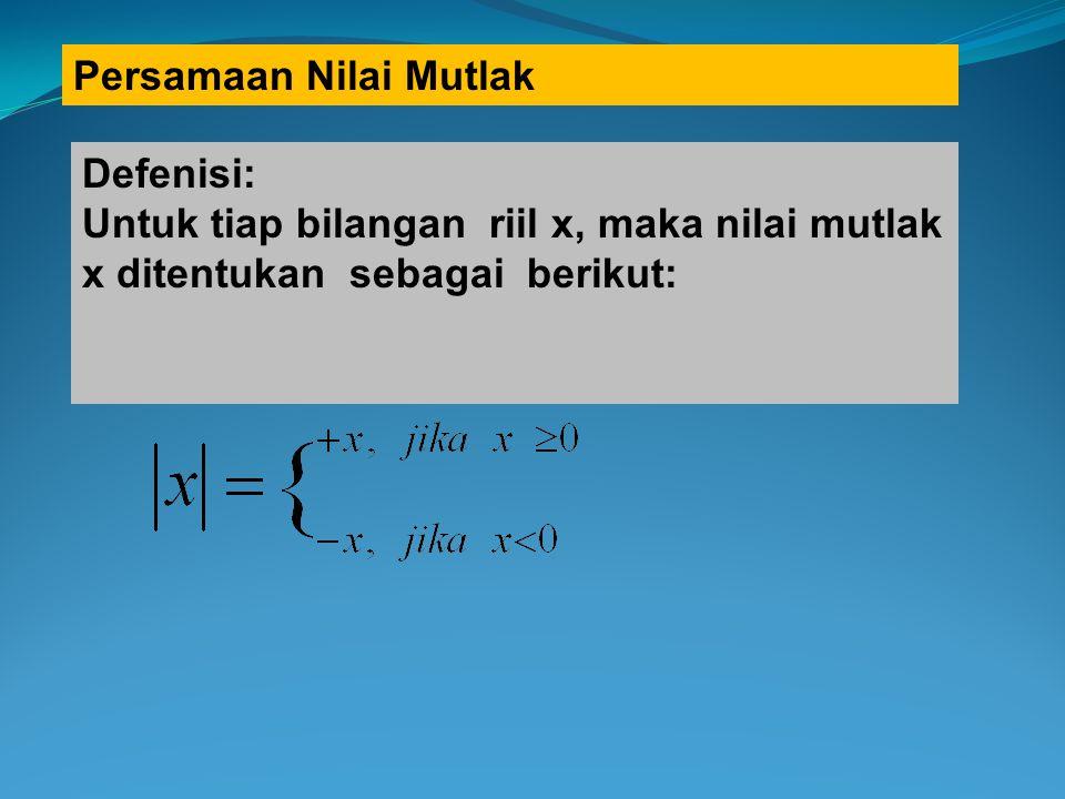 Persamaan Nilai Mutlak Defenisi: Untuk tiap bilangan riil x, maka nilai mutlak x ditentukan sebagai berikut: