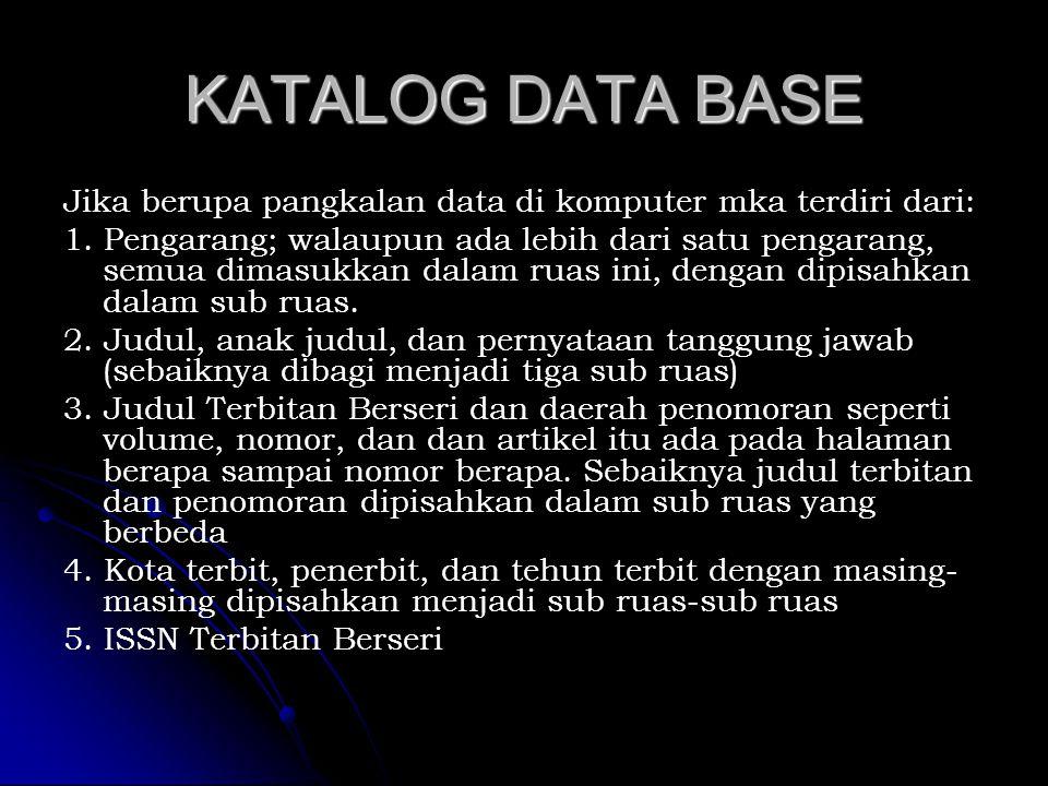 KATALOG DATA BASE Jika berupa pangkalan data di komputer mka terdiri dari: 1. Pengarang; walaupun ada lebih dari satu pengarang, semua dimasukkan dala