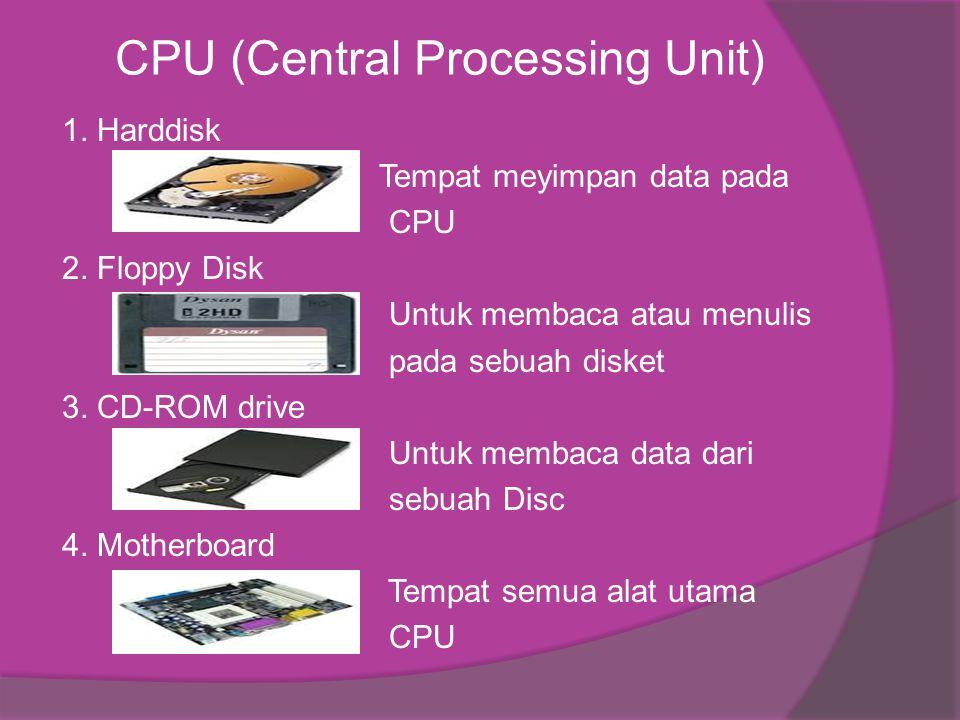 CPU (Central Processing Unit) 1. Harddisk Tempat meyimpan data pada CPU 2. Floppy Disk Untuk membaca atau menulis pada sebuah disket 3. CD-ROM drive U