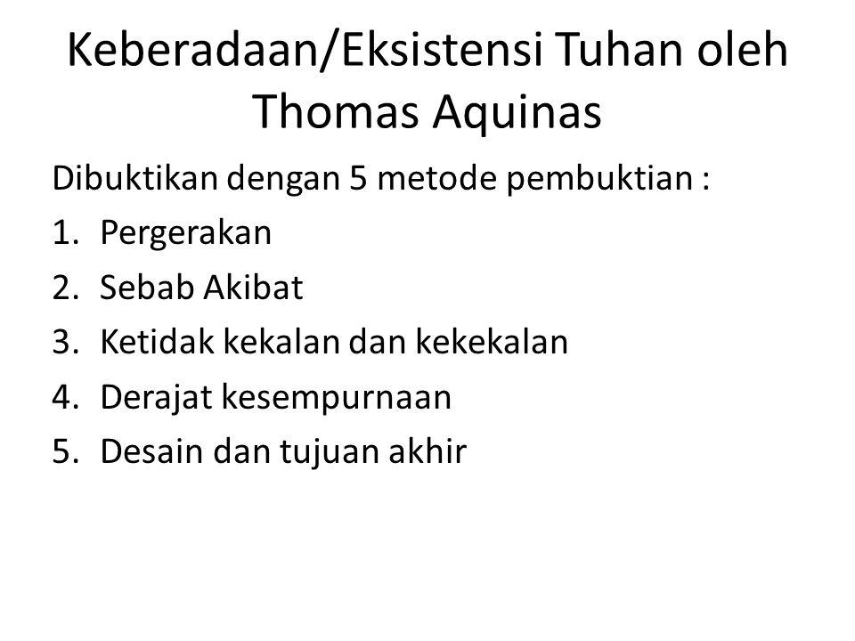 Keberadaan/Eksistensi Tuhan oleh Thomas Aquinas Dibuktikan dengan 5 metode pembuktian : 1.Pergerakan 2.Sebab Akibat 3.Ketidak kekalan dan kekekalan 4.