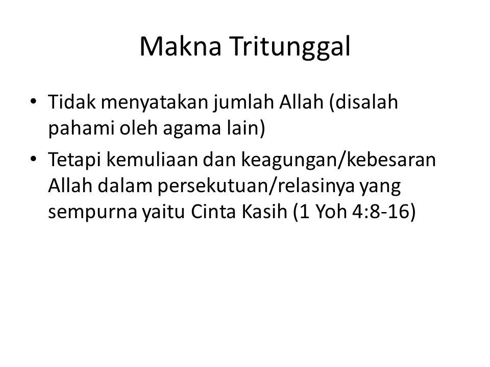 Makna Tritunggal Tidak menyatakan jumlah Allah (disalah pahami oleh agama lain) Tetapi kemuliaan dan keagungan/kebesaran Allah dalam persekutuan/relas