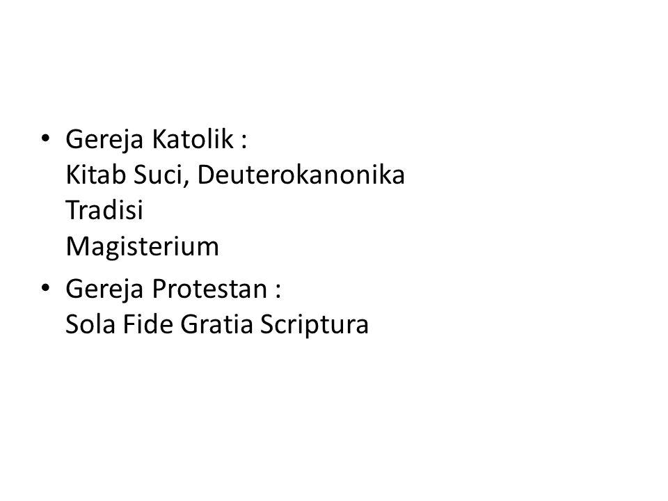 Gereja Katolik : Kitab Suci, Deuterokanonika Tradisi Magisterium Gereja Protestan : Sola Fide Gratia Scriptura