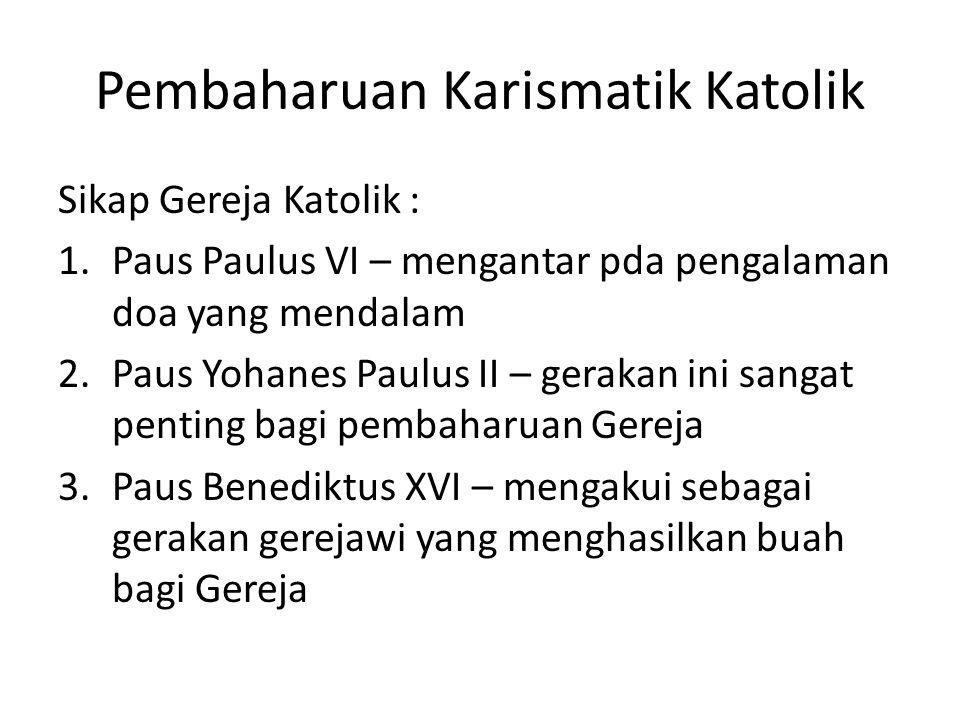Pembaharuan Karismatik Katolik Sikap Gereja Katolik : 1.Paus Paulus VI – mengantar pda pengalaman doa yang mendalam 2.Paus Yohanes Paulus II – gerakan