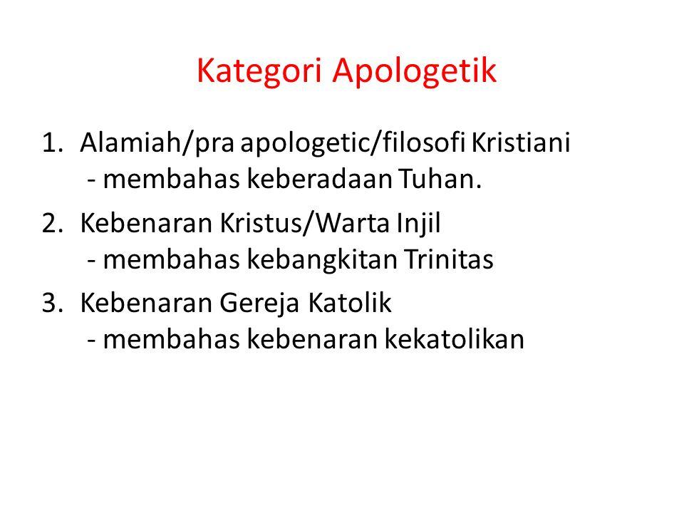 Kategori Apologetik 1.Alamiah/pra apologetic/filosofi Kristiani - membahas keberadaan Tuhan. 2.Kebenaran Kristus/Warta Injil - membahas kebangkitan Tr
