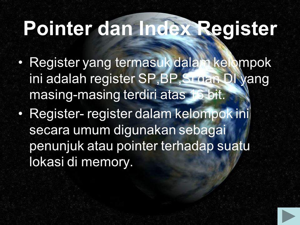 Register SP(Stack Pointer) yang berpasangan dengan register segment SS(SS:SP) digunakan untuk mununjukkan alamat dari stack, sedangkan register BP(Base Pointer)yang berpasangan dengan register SS(SS:BP) mencatat suatu alamat di memory tempat data Register SI(Source Index) dan register DI(Destination Index) biasanyadigunakan pada operasi string dengan mengakses secara langsung pada alamat di memory yang ditunjukkan oleh kedua register ini