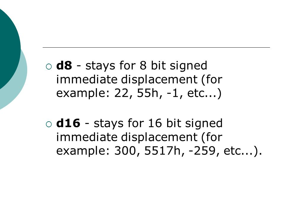  d8 - stays for 8 bit signed immediate displacement (for example: 22, 55h, -1, etc...)  d16 - stays for 16 bit signed immediate displacement (for ex