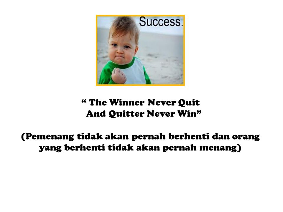 The Winner Never Quit And Quitter Never Win (Pemenang tidak akan pernah berhenti dan orang yang berhenti tidak akan pernah menang)