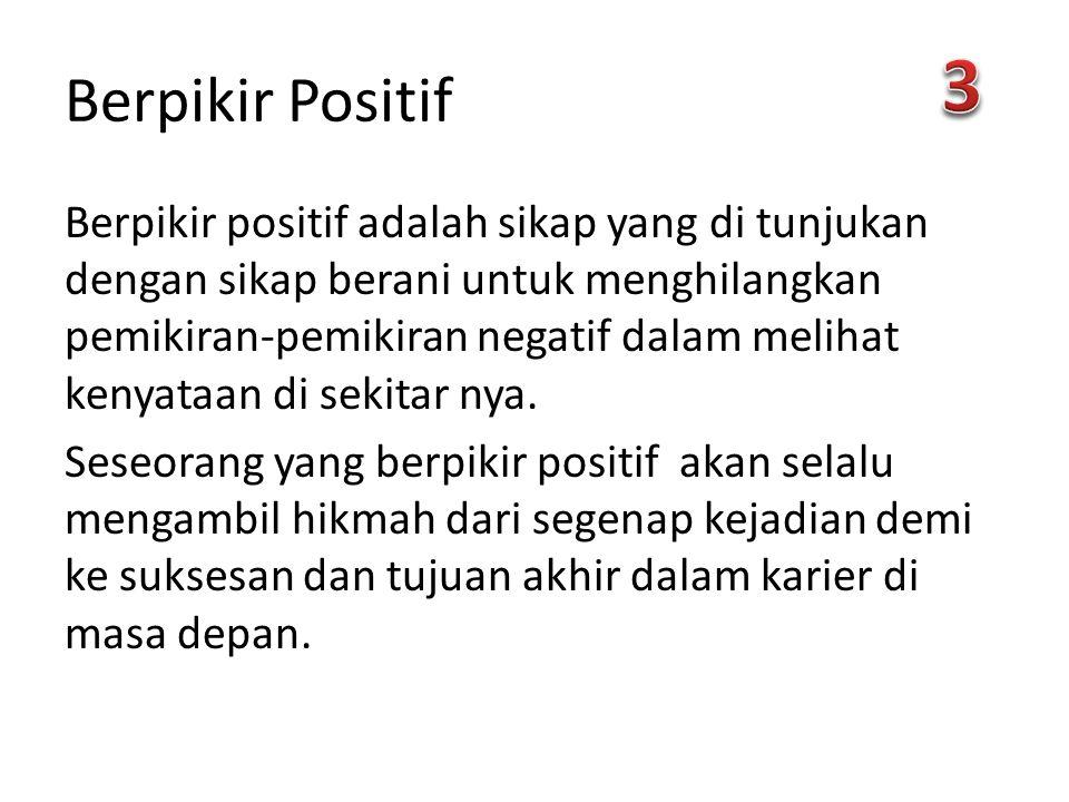 Berpikir Positif Berpikir positif adalah sikap yang di tunjukan dengan sikap berani untuk menghilangkan pemikiran-pemikiran negatif dalam melihat kenyataan di sekitar nya.