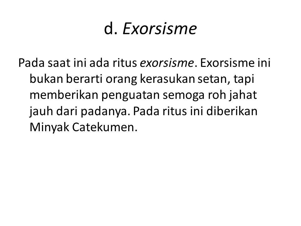 d. Exorsisme Pada saat ini ada ritus exorsisme. Exorsisme ini bukan berarti orang kerasukan setan, tapi memberikan penguatan semoga roh jahat jauh dar