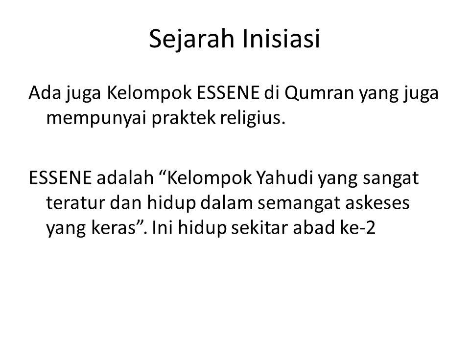 """Sejarah Inisiasi Ada juga Kelompok ESSENE di Qumran yang juga mempunyai praktek religius. ESSENE adalah """"Kelompok Yahudi yang sangat teratur dan hidup"""